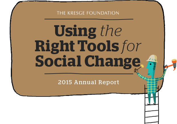The Kresge Foundation: Using The Right Tools For Social Change - 2015 Annual Report